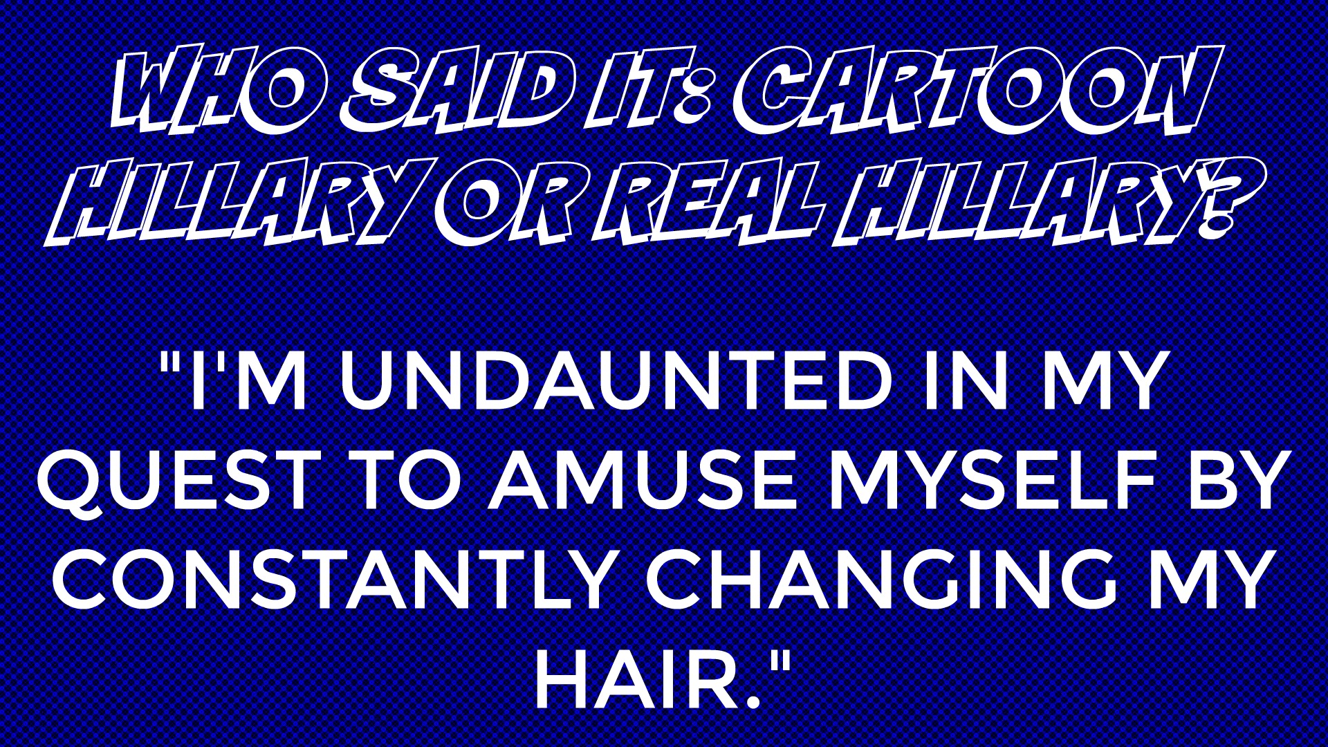 Who said it: Cartoon Hillary or Real Hillary?