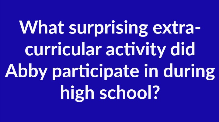 11. What surprising extra-curricular activity did Abby participate in during high school?