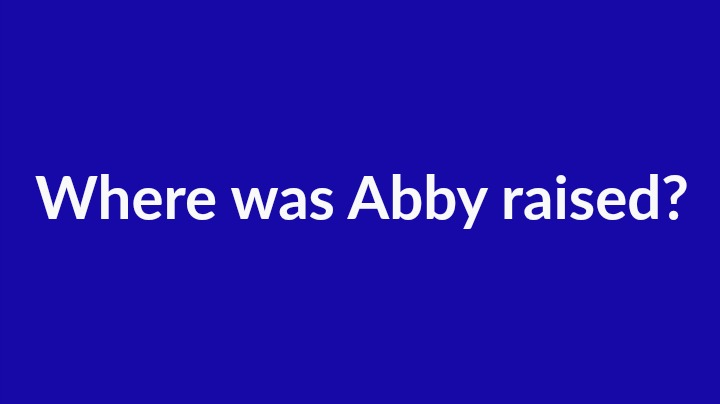 6. Where was Abby raised?