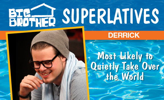 Derrick - Most Likely To Quietly Take Over the World