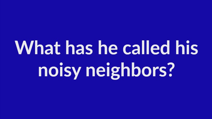 4. What has he called his noisy neighbors?