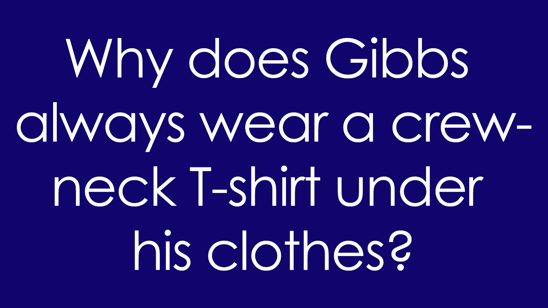 6. Why does Gibbs always wear a crew-neck T-shirt under his clothes?
