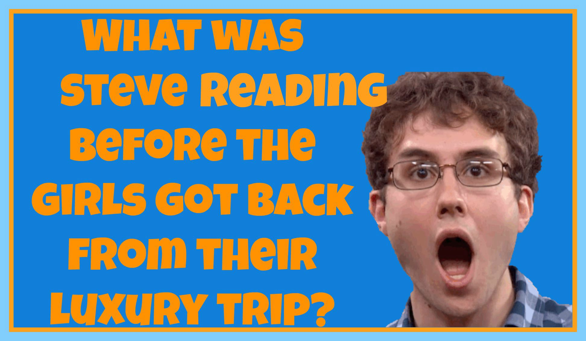 What was Steve reading before the girls got back from their luxury trip?