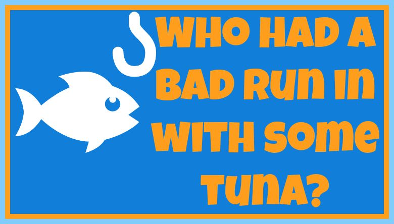 Who had a bad run in with some tuna?