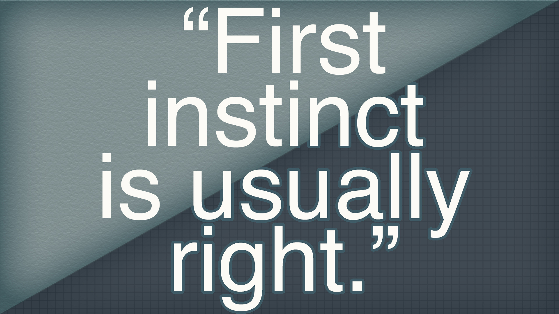 """First instinct is usually right."""