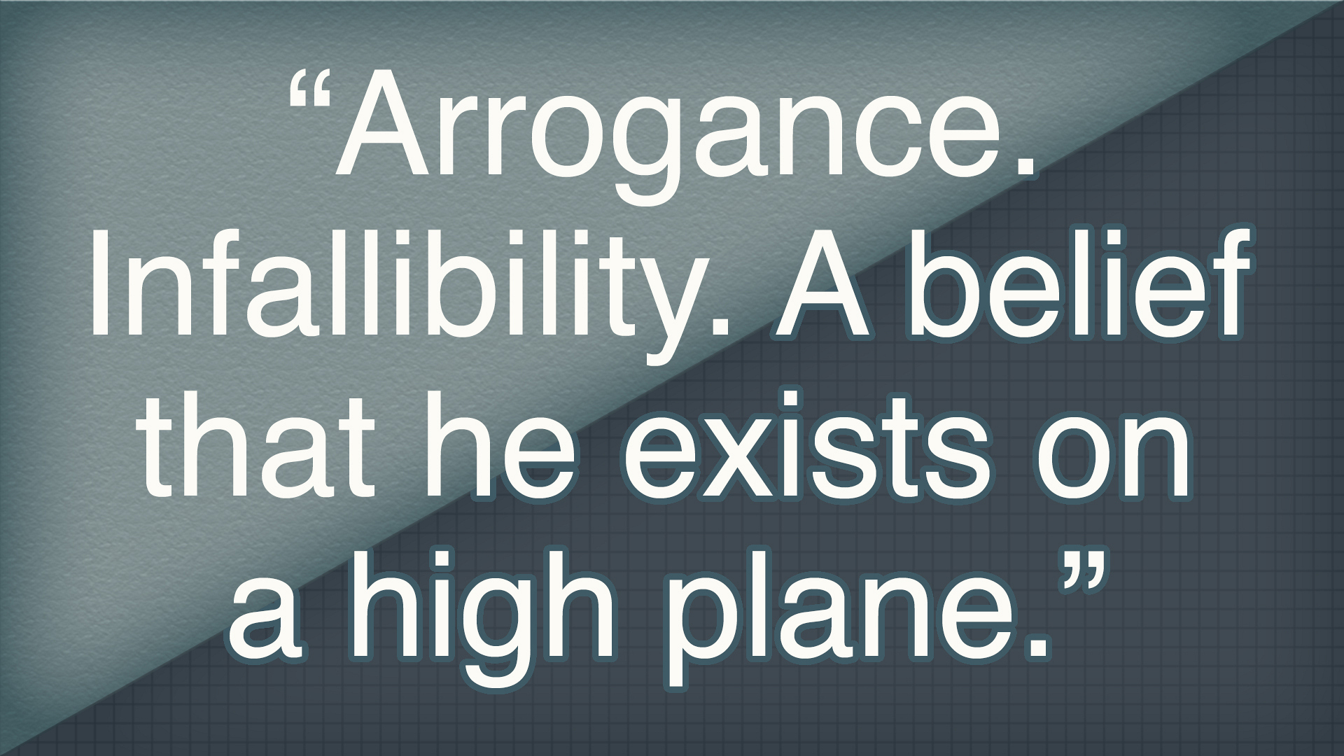 """Arrogance. Infallibility. A belief that he exists on a high plane."""