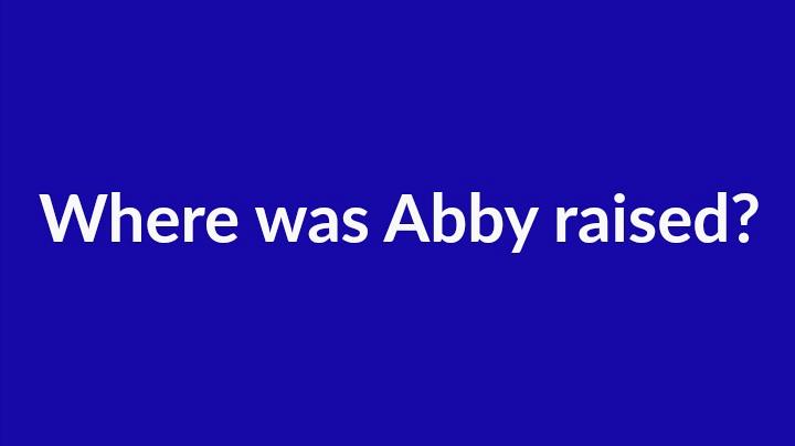 6. Where was Abby raised?