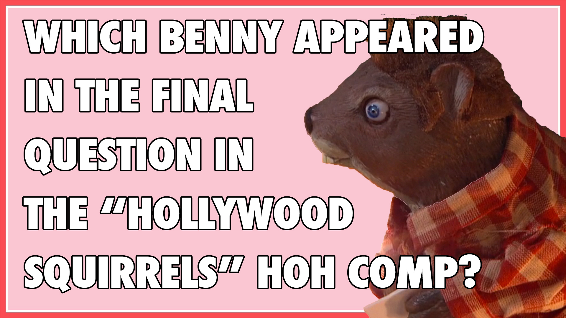 "Which Benny appeared in the final question in the ""Hollywood Squirrels"" HOH comp?"