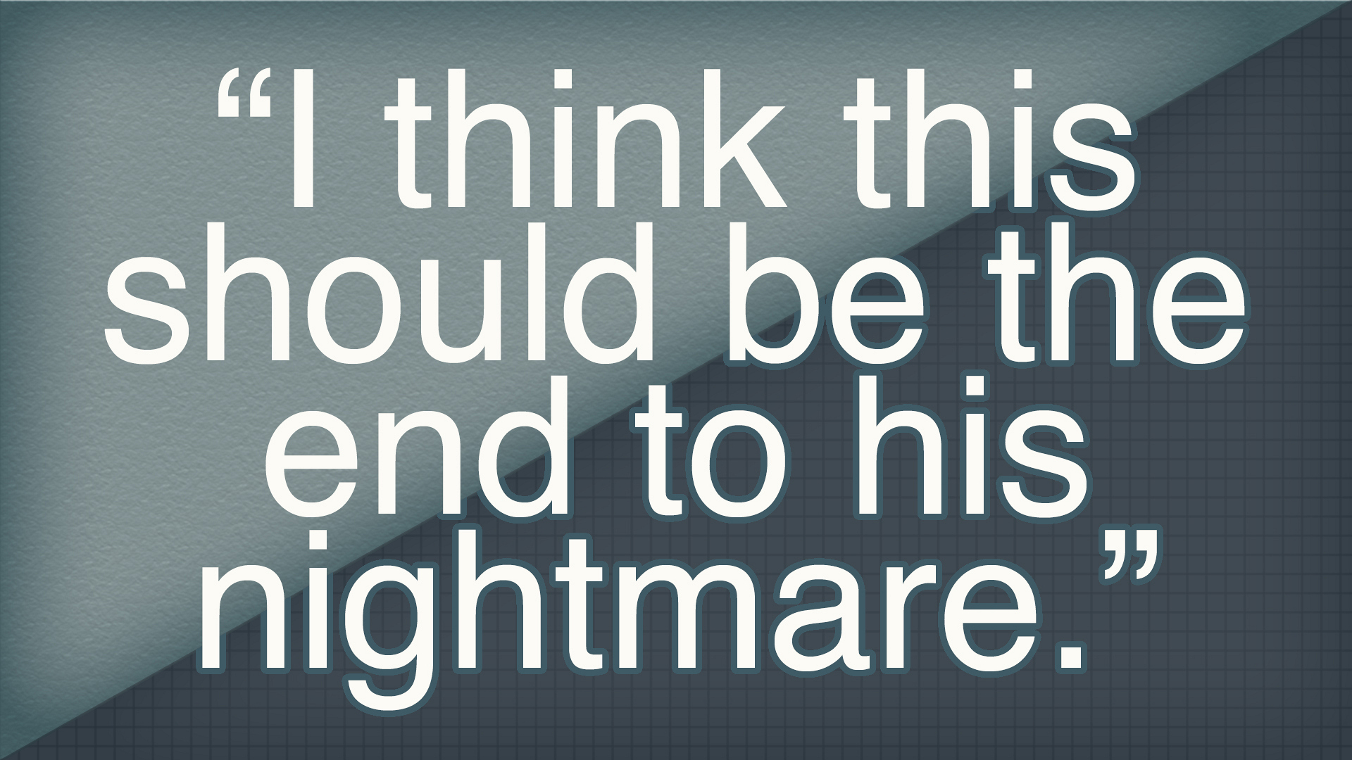 """""""I think this should be the end to his nightmare."""""""
