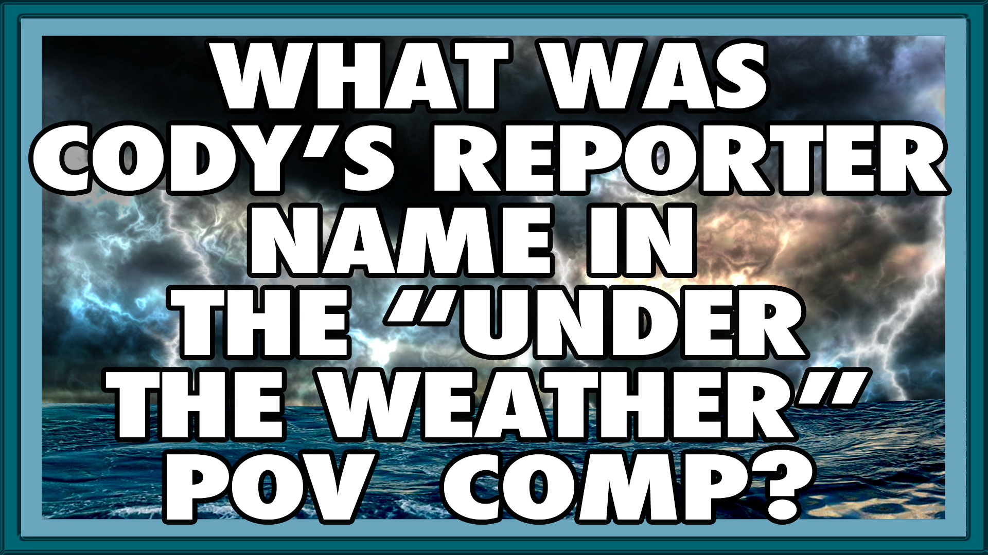 "What was Cody's reporter name in the ""Under the Weather"" POV Comp?"