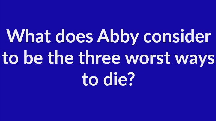 9. What does Abby consider to be the three worst ways to die?