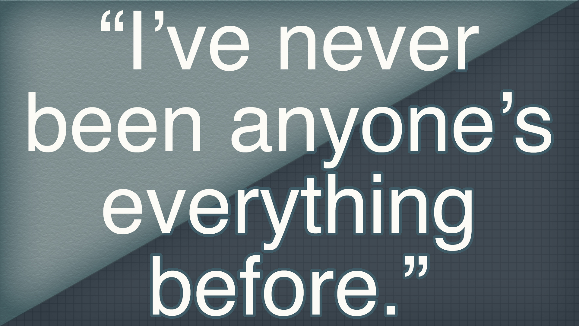 """I've never been anyone's everything before."""