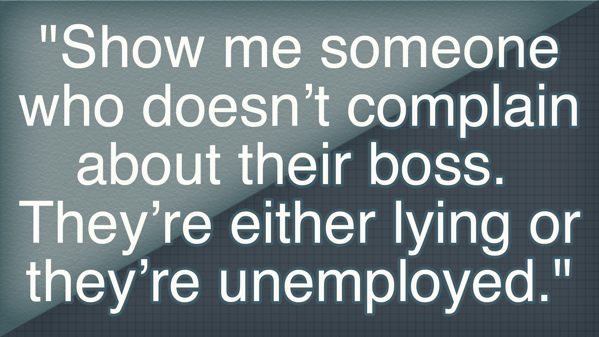 """Show me someone who doesn't complain about their boss. They're either lying or they're unemployed."""