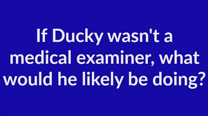 3. If Ducky wasn't a medical examiner, what would he likely be doing?