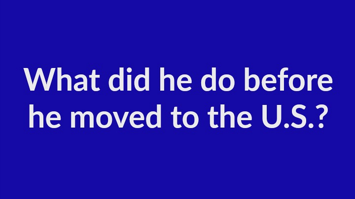 7. What did he do before he moved to the U.S.?