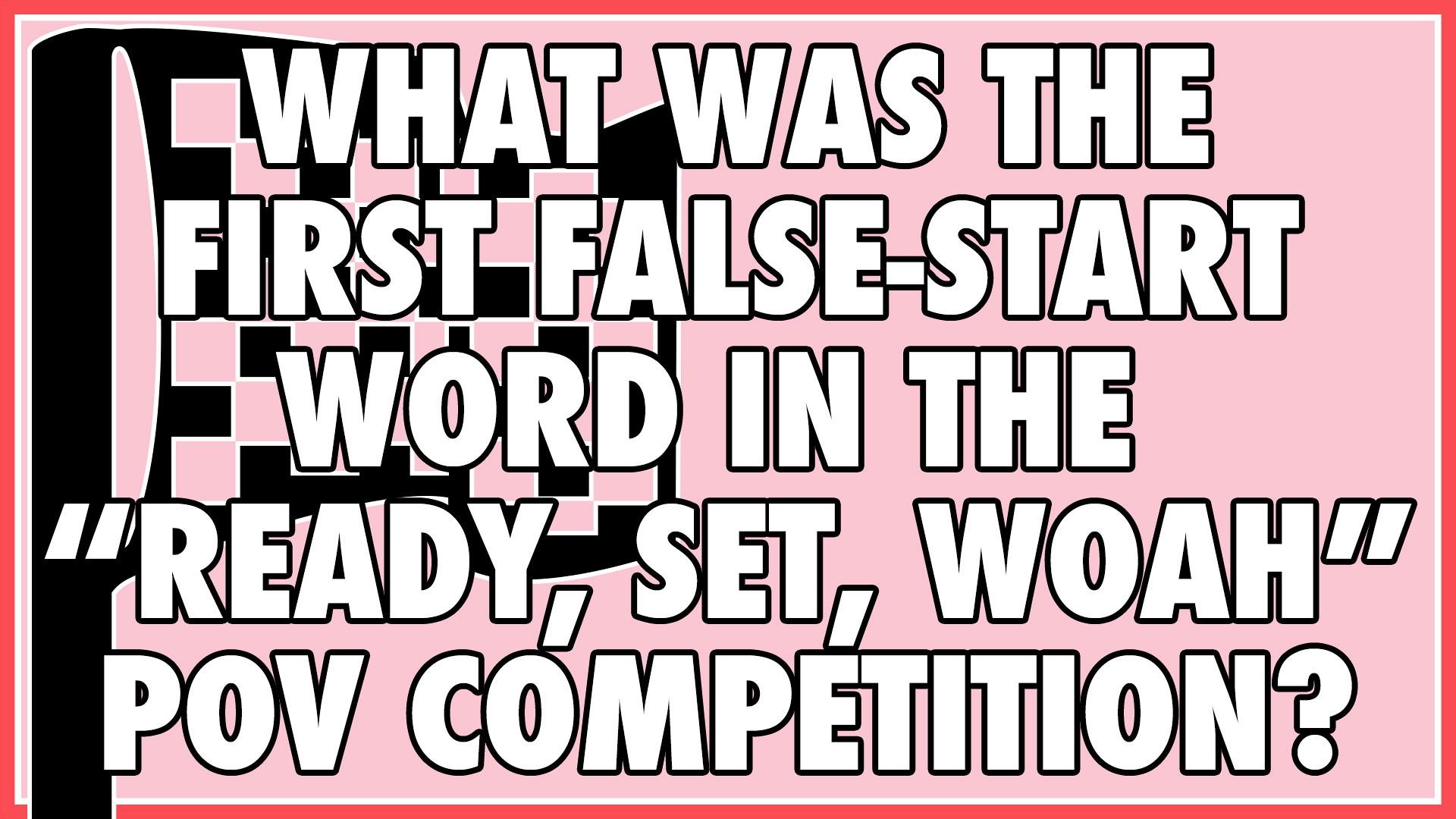"What was the first false-start word in the ""Ready, Set, Woah"" POV competition?"