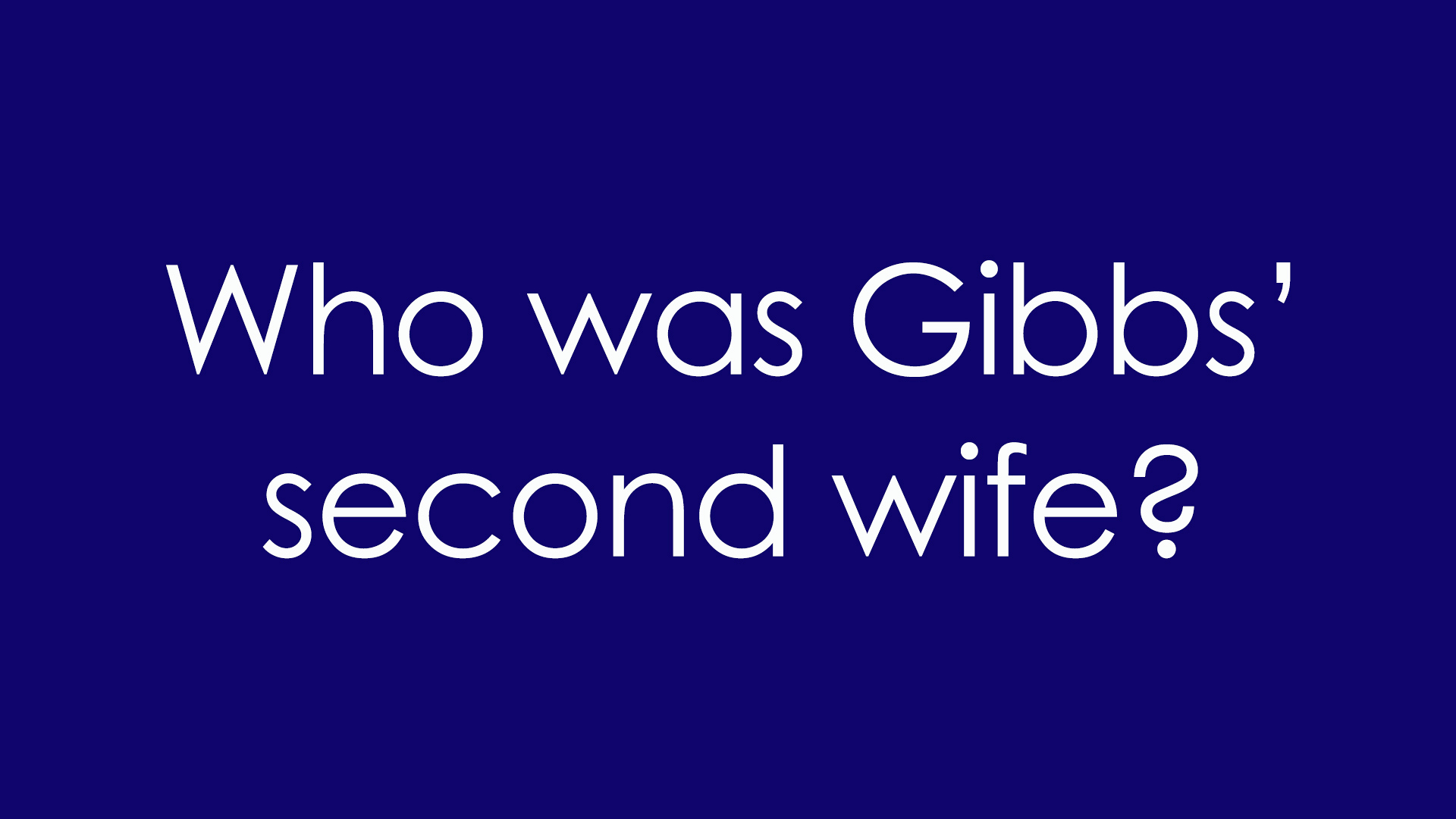 4. Who was Gibbs' second wife?