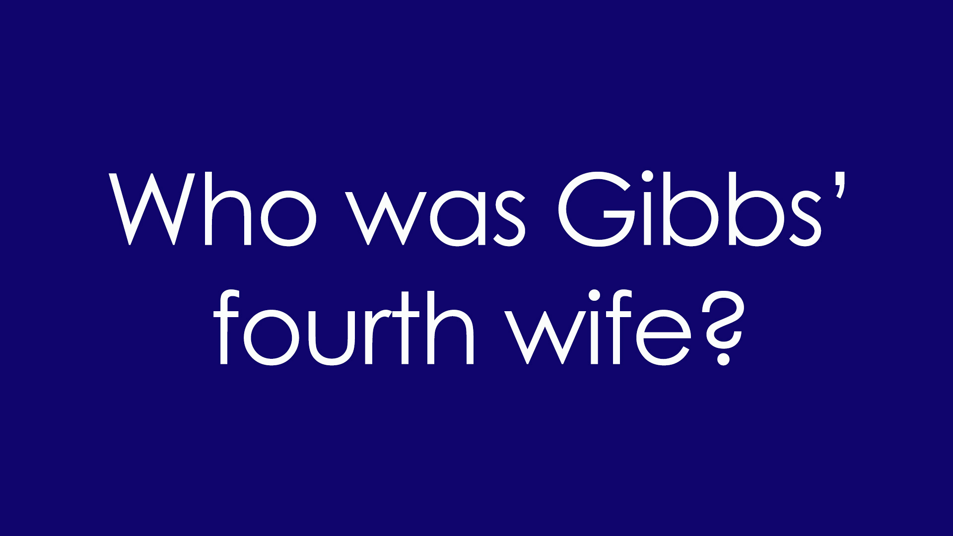 8. Who was Gibbs' fourth wife?