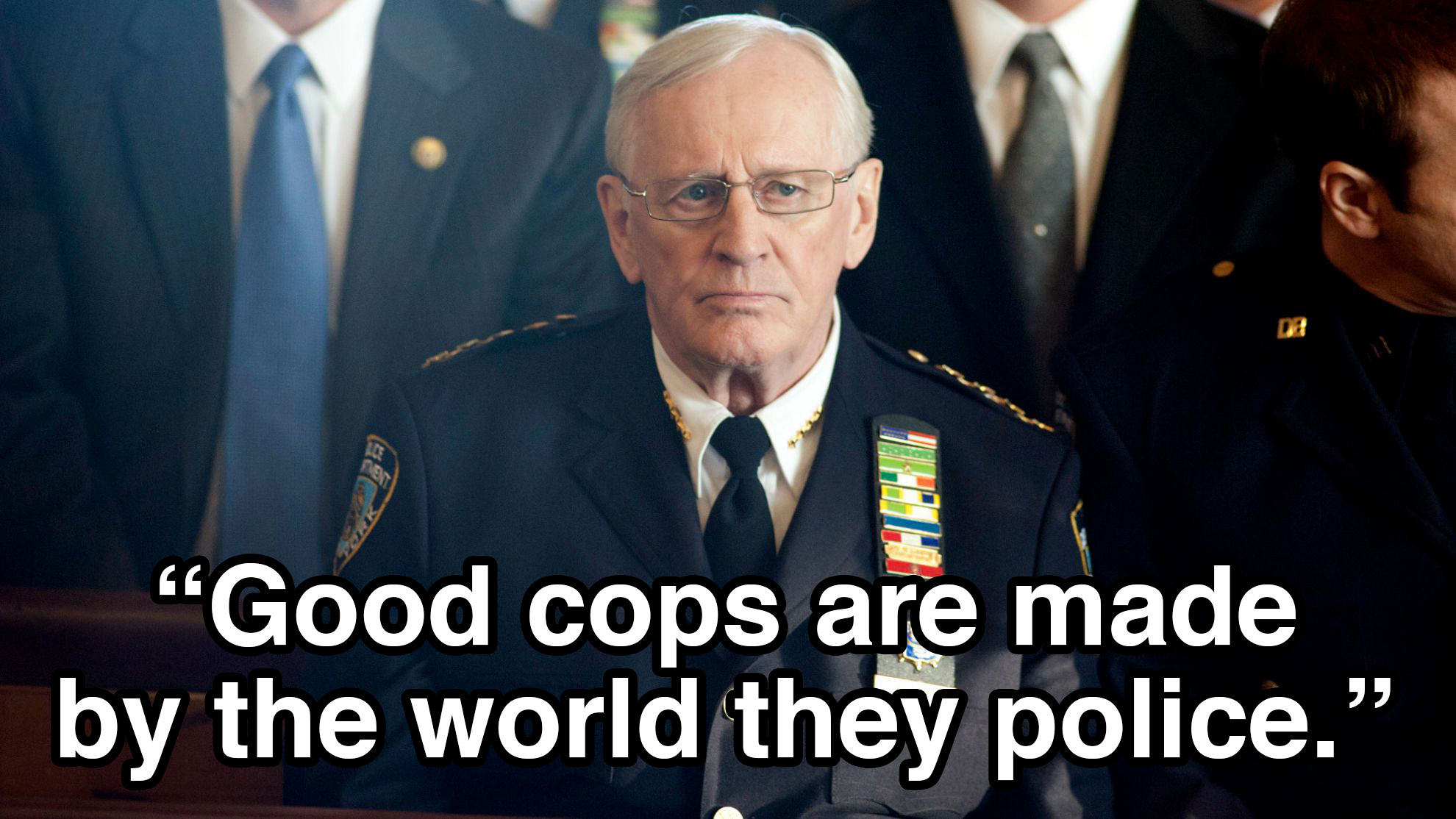 """Good cops are made by the world they police."""