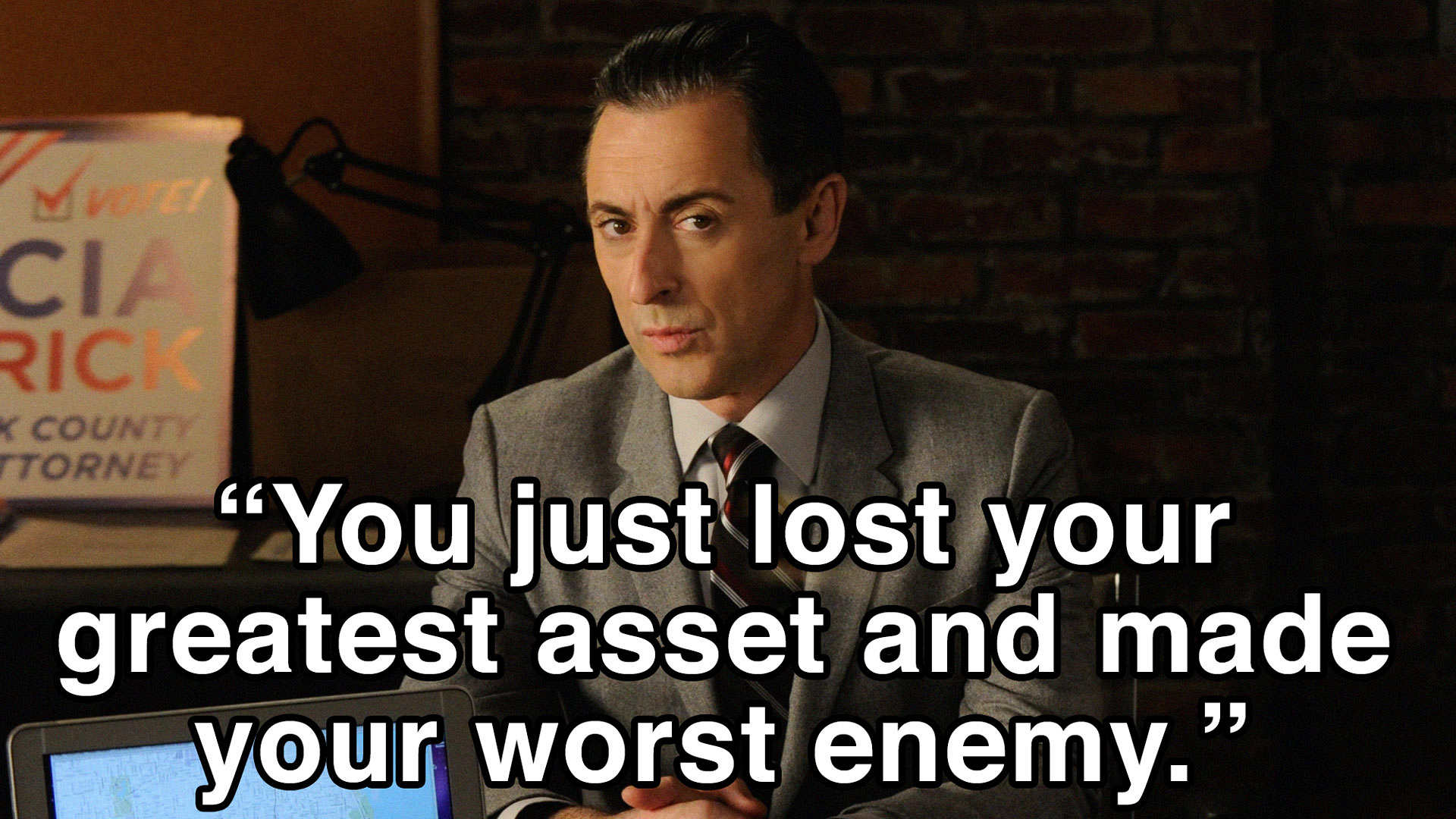"""You just lost your greatest asset and made your worst enemy."""