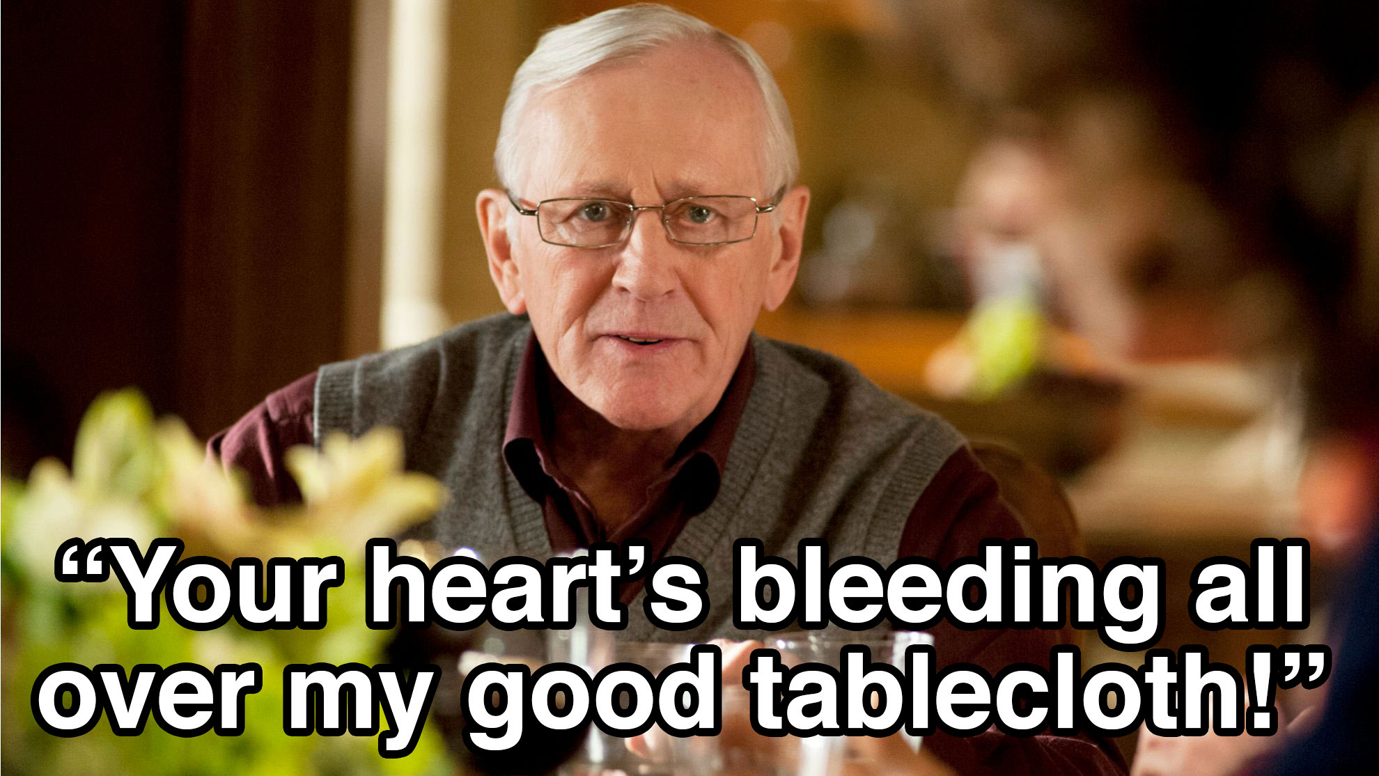 """Your heart's bleeding all over my good tablecloth."""