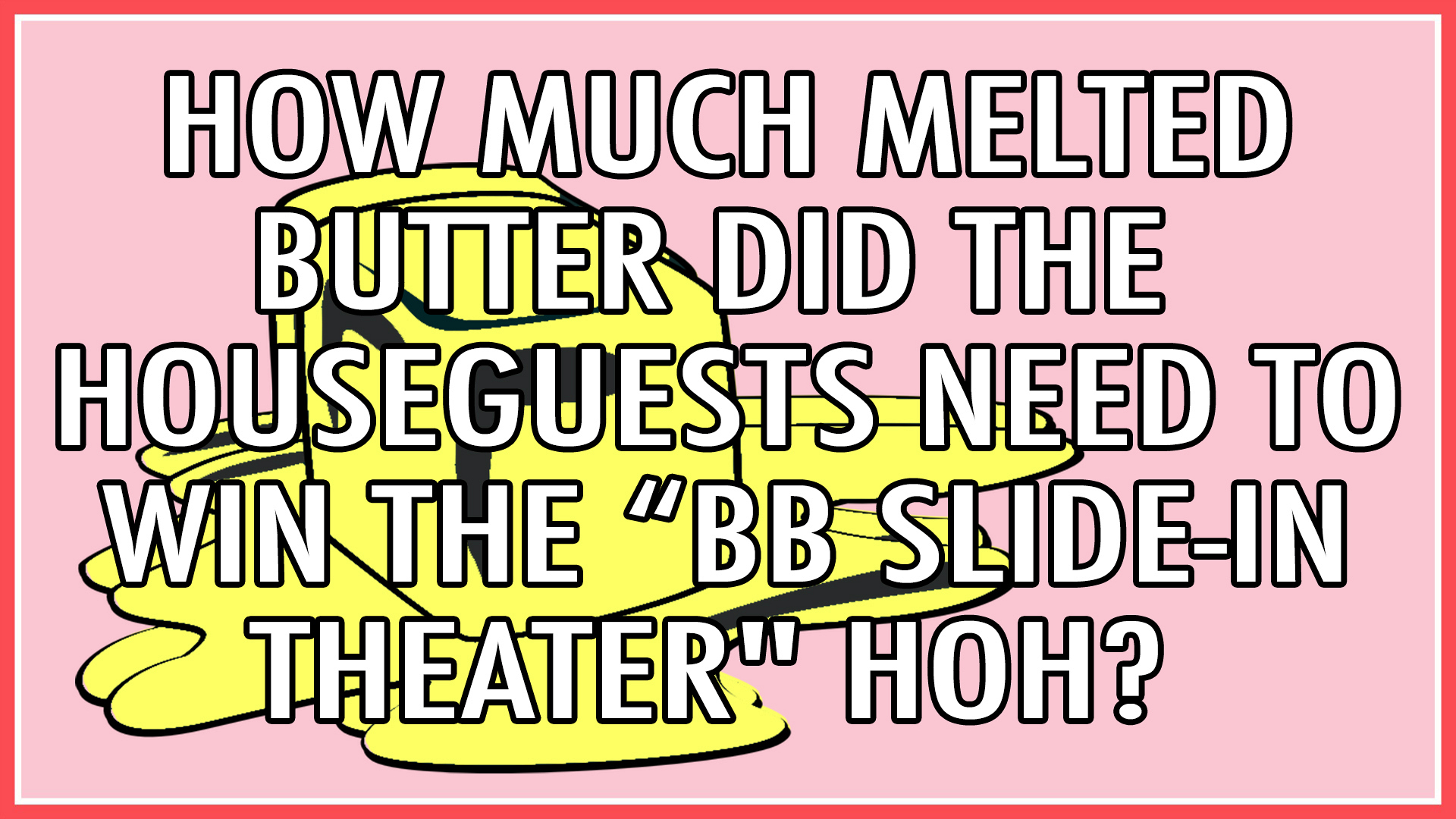 """How much melted butter did the Houseguests need to win the """"BB Slide-In Theater"""" HOH?"""