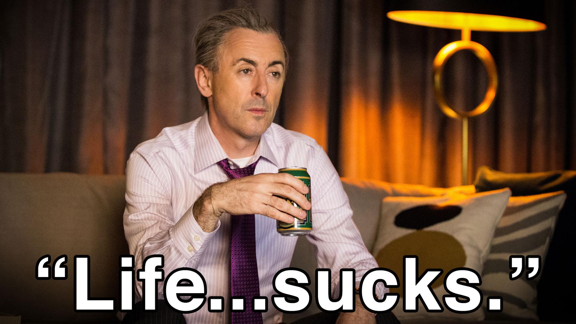 """Life...sucks."""
