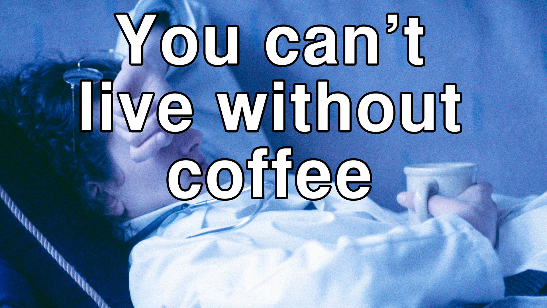 You can't live without coffee