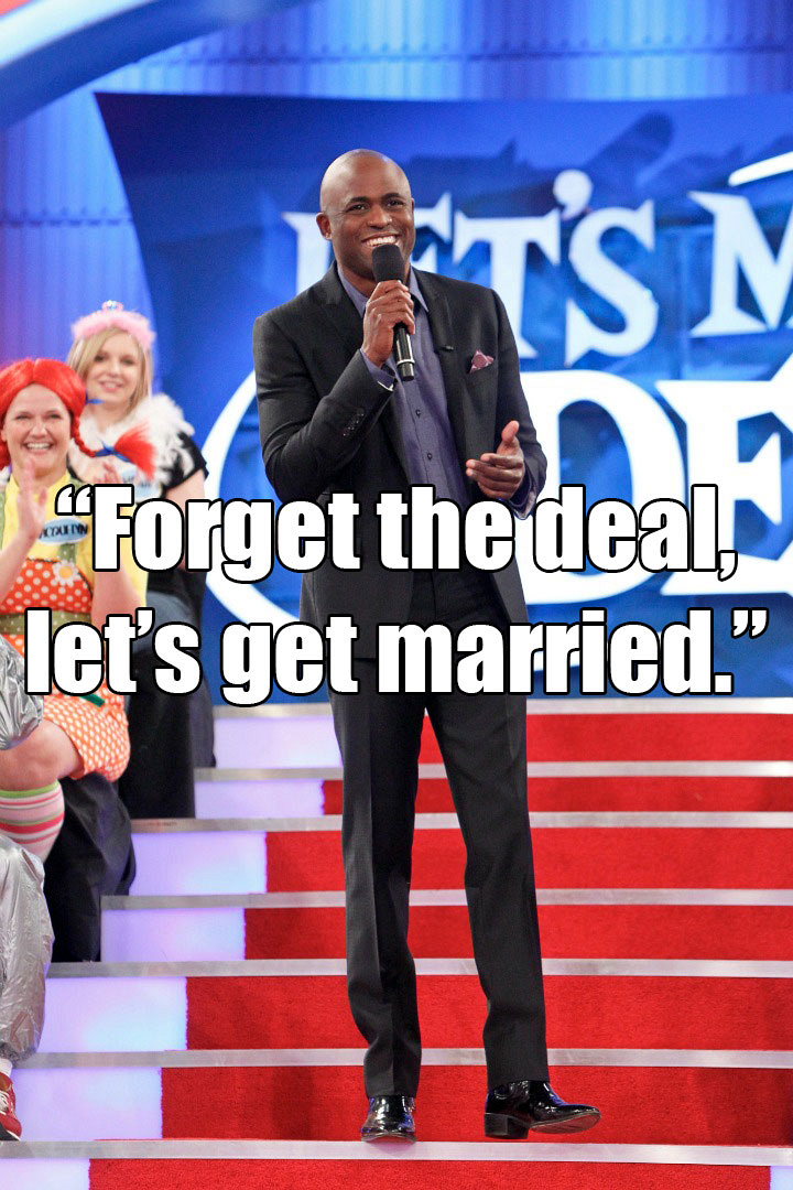 """Forget the deal, let's get married."""
