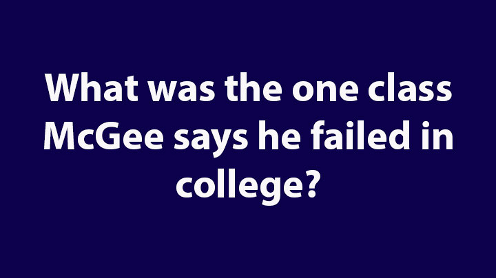 9. What was the one class McGee says he failed in college?