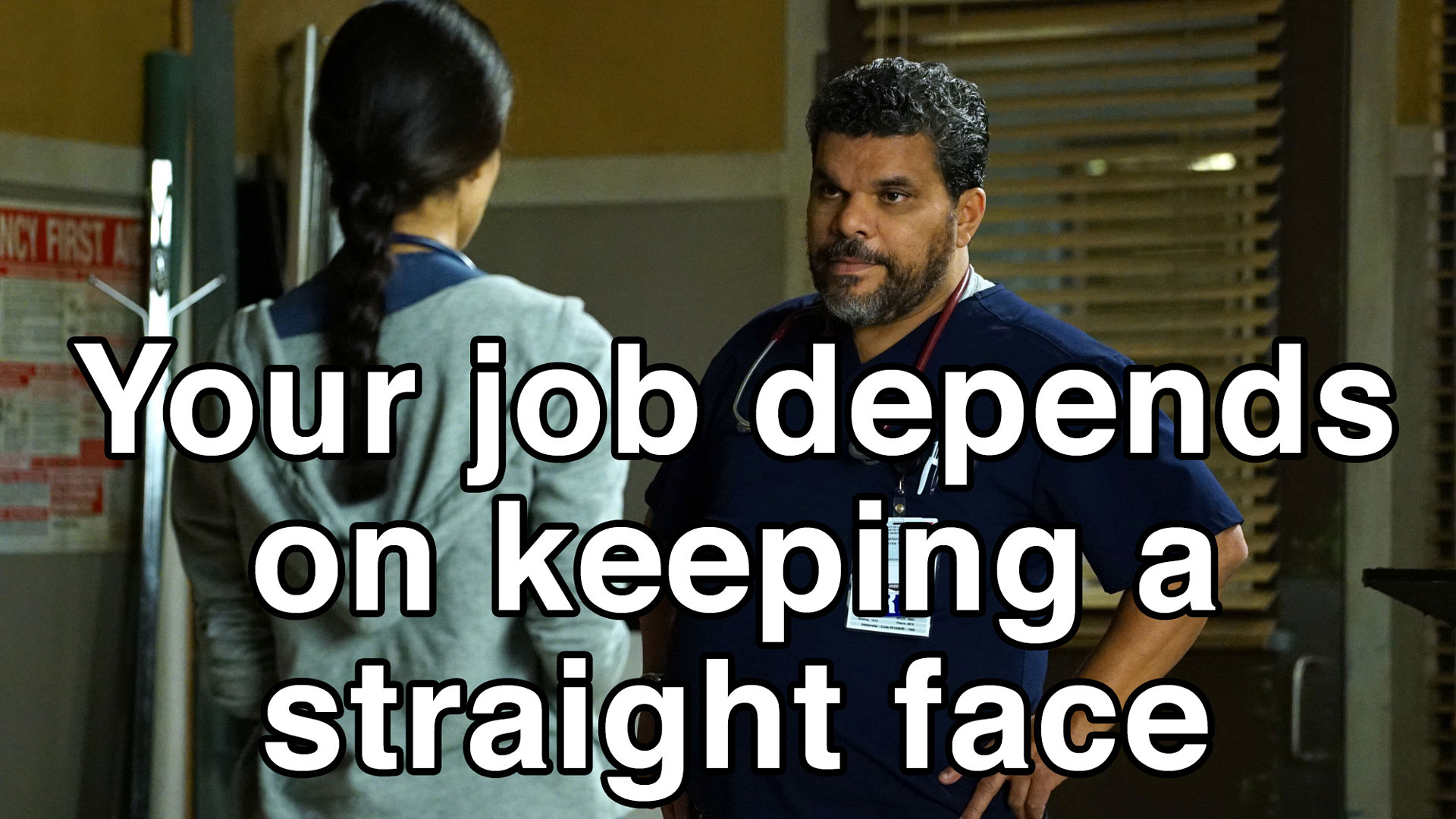 Your job depends on keeping a straight face