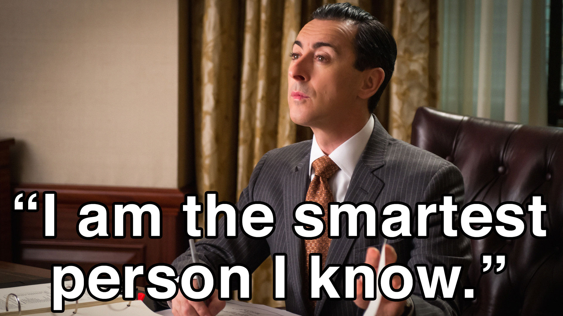 """I am the smartest person I know."""