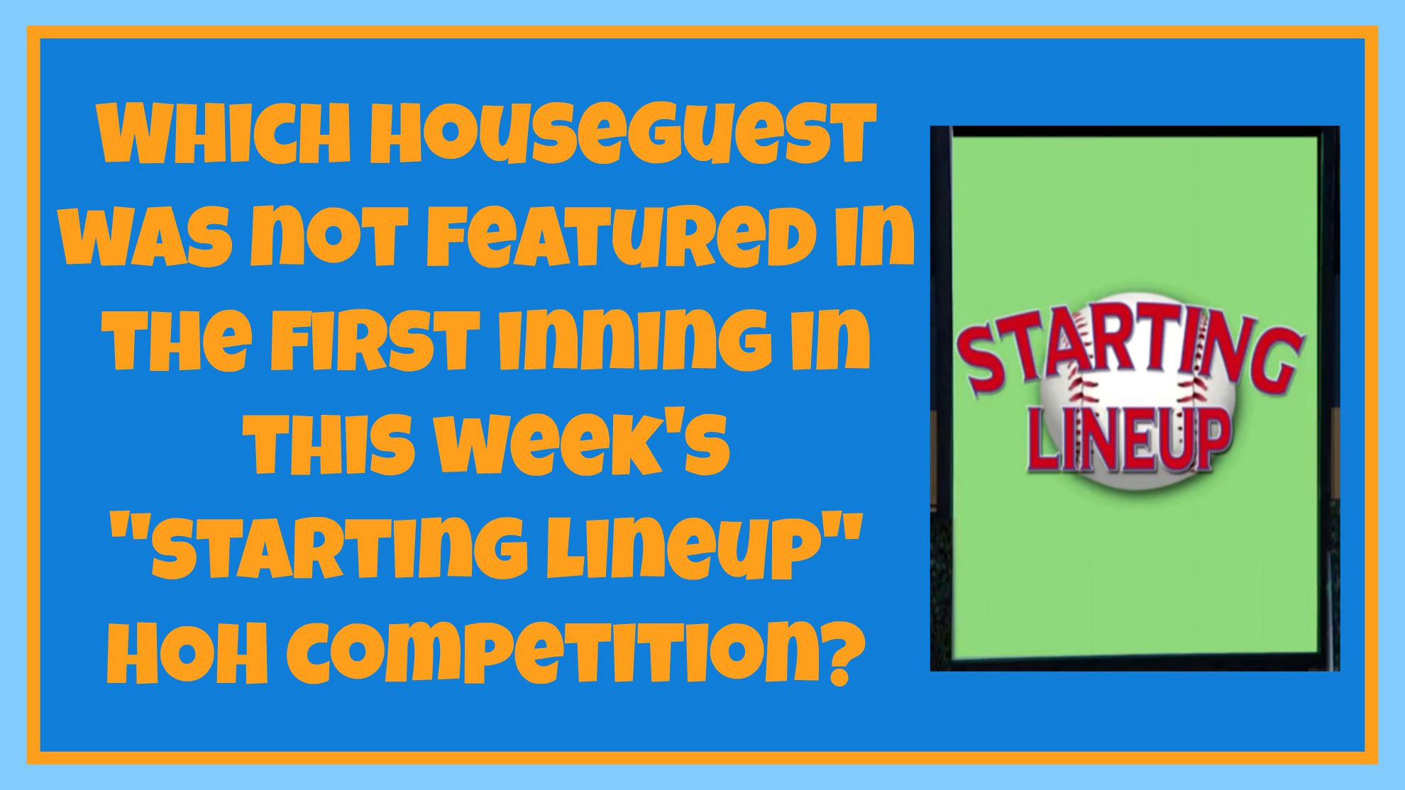 "Which Houseguest was not featured in the first inning in this week's ""Starting Lineup"" HoH"