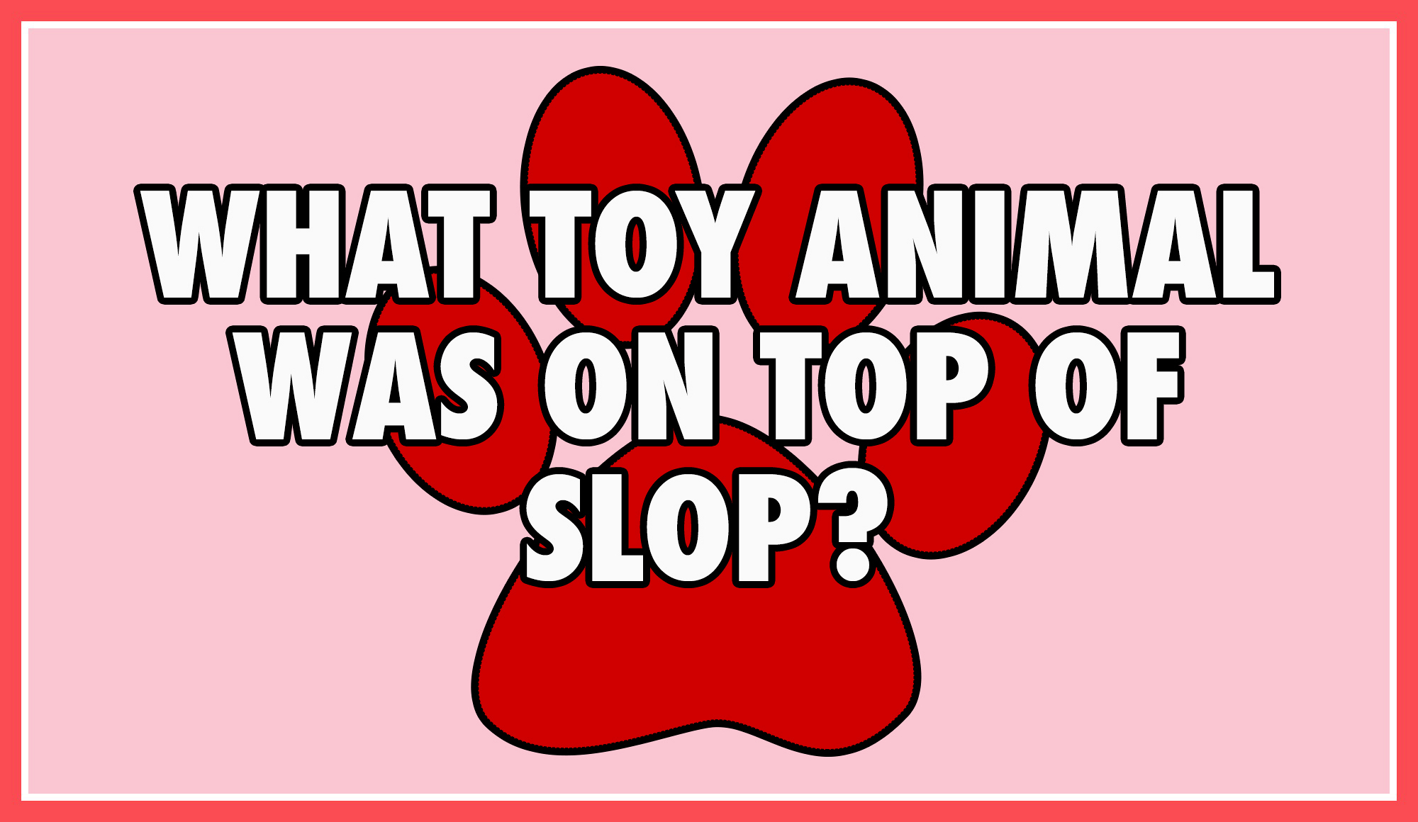 What toy animal was on top of slop?