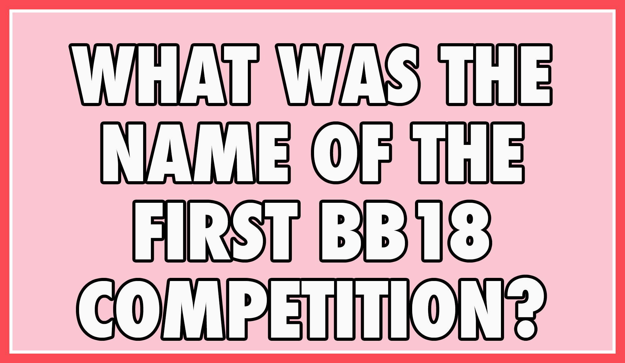 What was the name of the first BB18 competition?