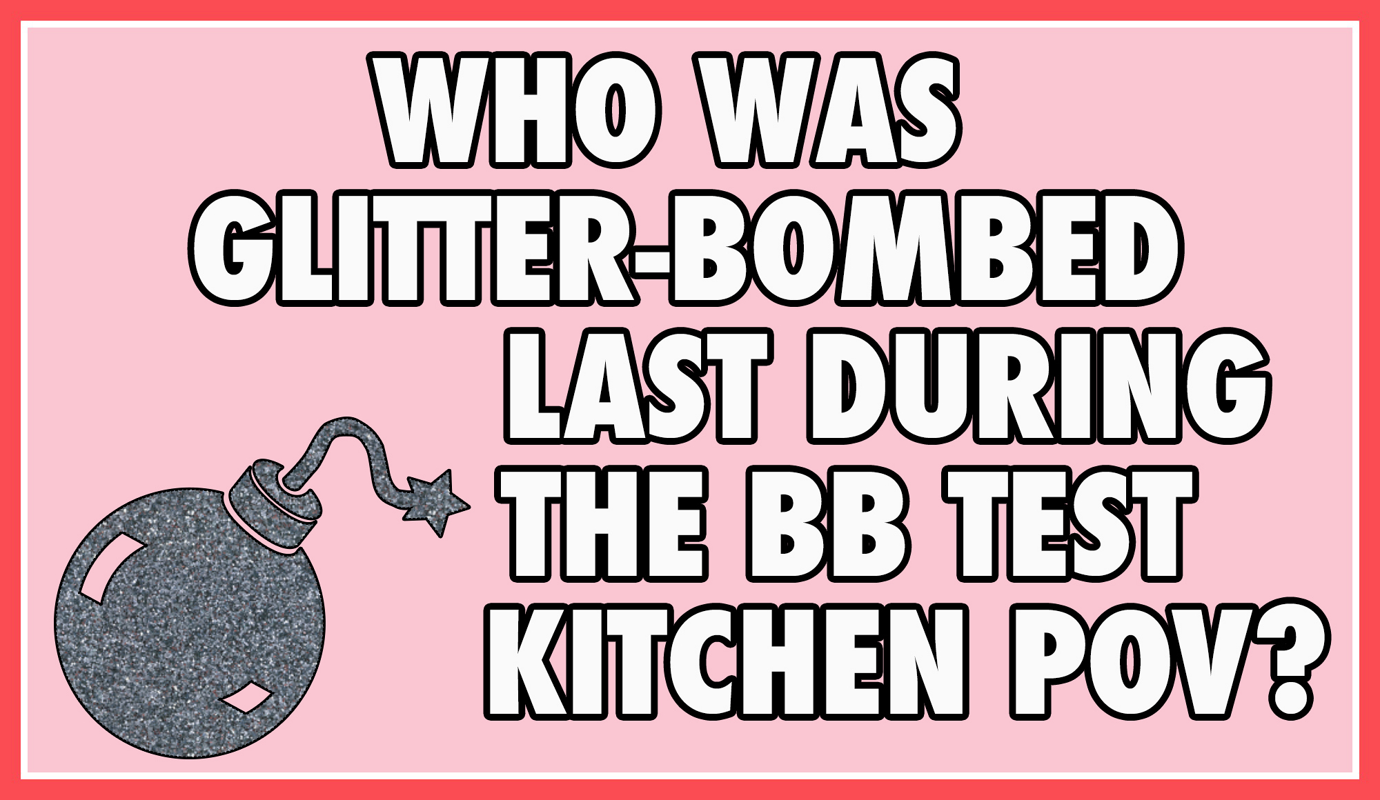 "Who was glitter-bombed last during the ""BB Test Kitchen"" POV?"
