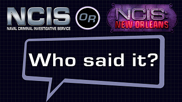 NCIS or NCIS: New Orleans: Who Said It?